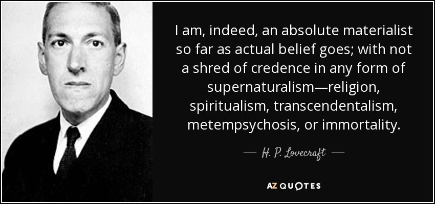 I am, indeed, an absolute materialist so far as actual belief goes; with not a shred of credence in any form of supernaturalism—religion, spiritualism, transcendentalism, metempsychosis, or immortality. - H. P. Lovecraft