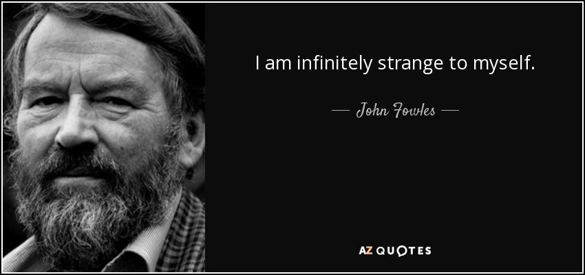 I am infinitely strange to myself. - John Fowles