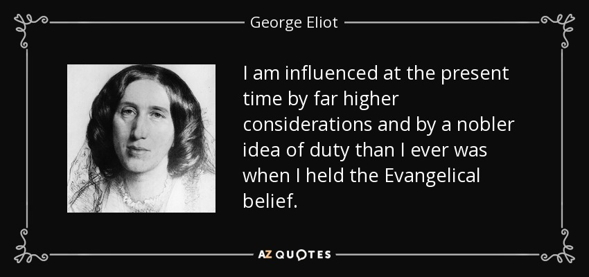 I am influenced at the present time by far higher considerations and by a nobler idea of duty than I ever was when I held the Evangelical belief. - George Eliot