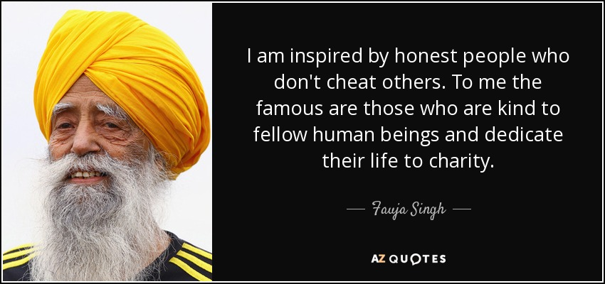 I am inspired by honest people who don't cheat others. To me the famous are those who are kind to fellow human beings and dedicate their life to charity. - Fauja Singh