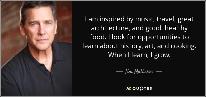 I am inspired by music, travel, great architecture, and good, healthy food. I look for opportunities to learn about history, art, and cooking. When I learn, I grow. - Tim Matheson
