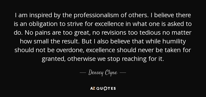 I am inspired by the professionalism of others. I believe there is an obligation to strive for excellence in what one is asked to do. No pains are too great, no revisions too tedious no matter how small the result. But I also believe that while humility should not be overdone, excellence should never be taken for granted, otherwise we stop reaching for it. - Densey Clyne