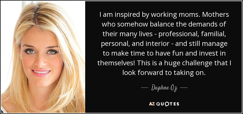 I am inspired by working moms. Mothers who somehow balance the demands of their many lives - professional, familial, personal, and interior - and still manage to make time to have fun and invest in themselves! This is a huge challenge that I look forward to taking on. - Daphne Oz