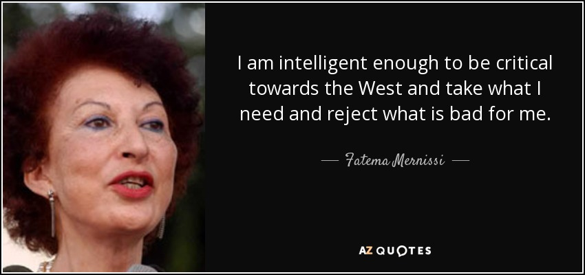 I am intelligent enough to be critical towards the West and take what I need and reject what is bad for me. - Fatema Mernissi