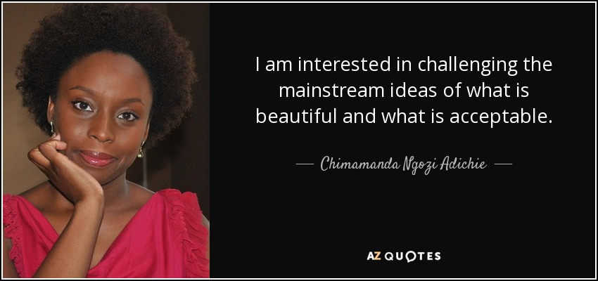 I am interested in challenging the mainstream ideas of what is beautiful and what is acceptable. - Chimamanda Ngozi Adichie