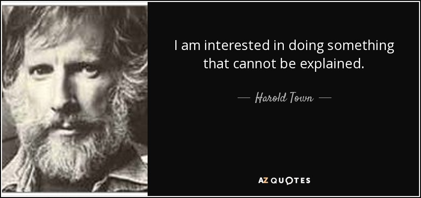I am interested in doing something that cannot be explained. - Harold Town