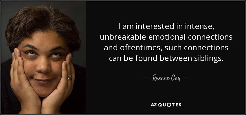 I am interested in intense, unbreakable emotional connections and oftentimes, such connections can be found between siblings. - Roxane Gay