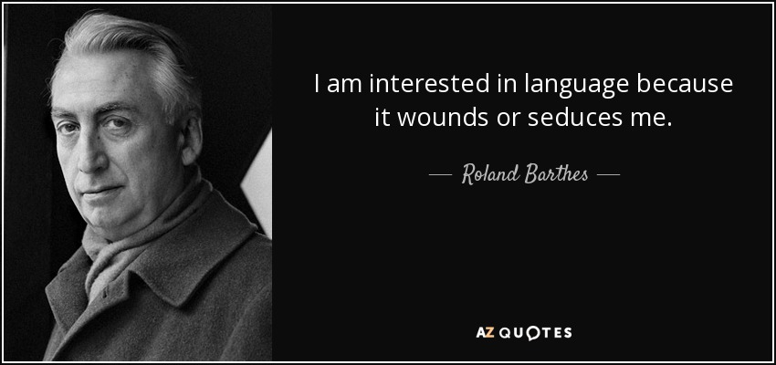 I am interested in language because it wounds or seduces me. - Roland Barthes