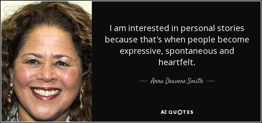 I am interested in personal stories because that's when people become expressive, spontaneous and heartfelt. - Anna Deavere Smith