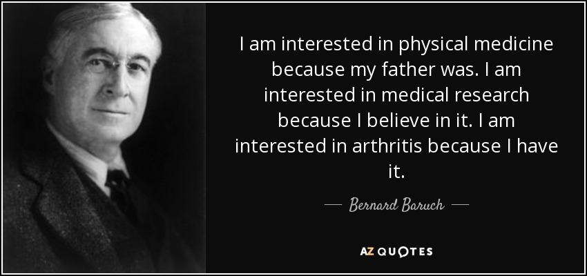 I am interested in physical medicine because my father was. I am interested in medical research because I believe in it. I am interested in arthritis because I have it. - Bernard Baruch