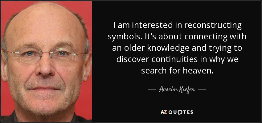 I am interested in reconstructing symbols. It's about connecting with an older knowledge and trying to discover continuities in why we search for heaven. - Anselm Kiefer