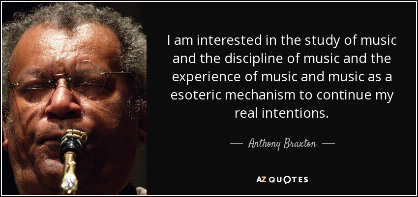 I am interested in the study of music and the discipline of music and the experience of music and music as a esoteric mechanism to continue my real intentions. - Anthony Braxton