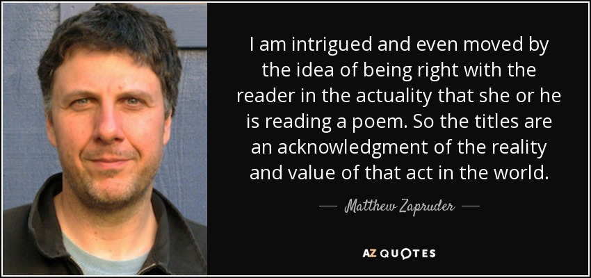 I am intrigued and even moved by the idea of being right with the reader in the actuality that she or he is reading a poem. So the titles are an acknowledgment of the reality and value of that act in the world. - Matthew Zapruder