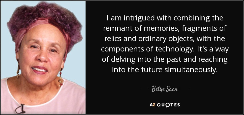 I am intrigued with combining the remnant of memories, fragments of relics and ordinary objects, with the components of technology. It's a way of delving into the past and reaching into the future simultaneously. - Betye Saar