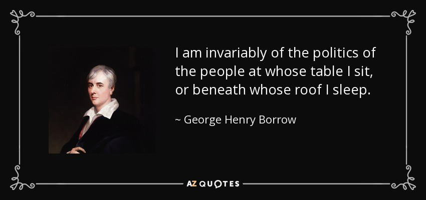 I am invariably of the politics of the people at whose table I sit, or beneath whose roof I sleep. - George Henry Borrow