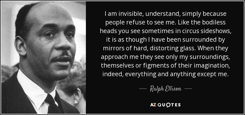 I am invisible, understand, simply because people refuse to see me. Like the bodiless heads you see sometimes in circus sideshows, it is as though I have been surrounded by mirrors of hard, distorting glass. When they approach me they see only my surroundings, themselves or figments of their imagination, indeed, everything and anything except me. - Ralph Ellison