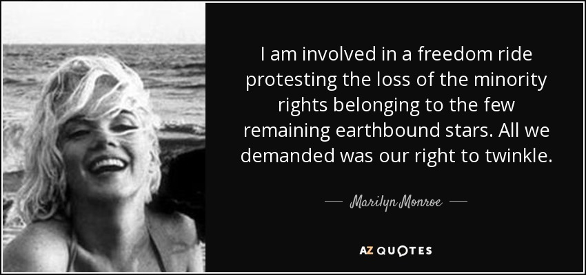 I am involved in a freedom ride protesting the loss of the minority rights belonging to the few remaining earthbound stars. All we demanded was our right to twinkle. - Marilyn Monroe