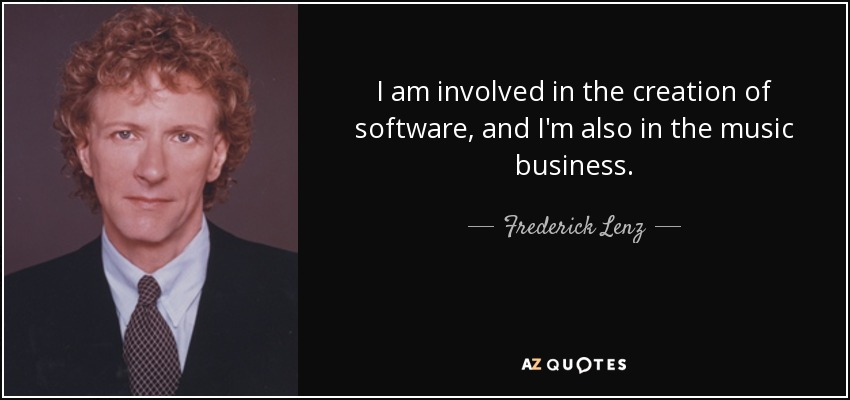 I am involved in the creation of software, and I'm also in the music business. - Frederick Lenz
