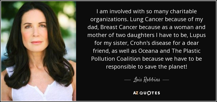 I am involved with so many charitable organizations. Lung Cancer because of my dad, Breast Cancer because as a woman and mother of two daughters I have to be, Lupus for my sister, Crohn's disease for a dear friend, as well as Oceana and The Plastic Pollution Coalition because we have to be responsible to save the planet! - Lois Robbins