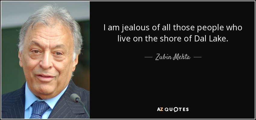 I am jealous of all those people who live on the shore of Dal Lake. - Zubin Mehta