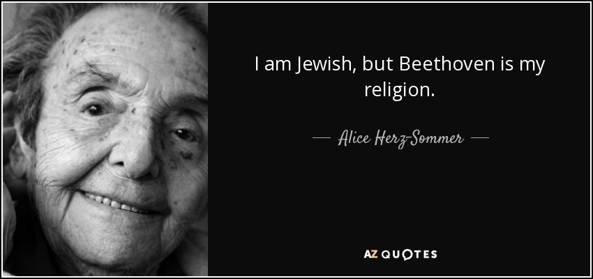 I am Jewish, but Beethoven is my religion. - Alice Herz-Sommer