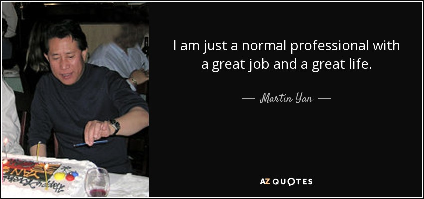 I am just a normal professional with a great job and a great life. - Martin Yan