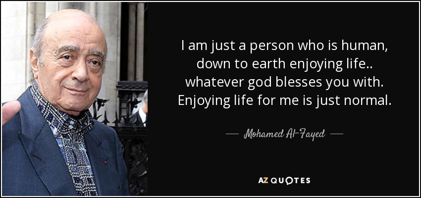 I am just a person who is human, down to earth enjoying life.. whatever god blesses you with. Enjoying life for me is just normal. - Mohamed Al-Fayed