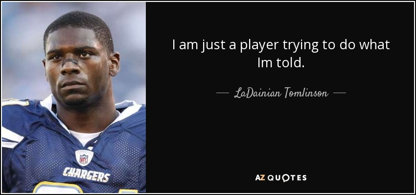 I am just a player trying to do what Im told. - LaDainian Tomlinson