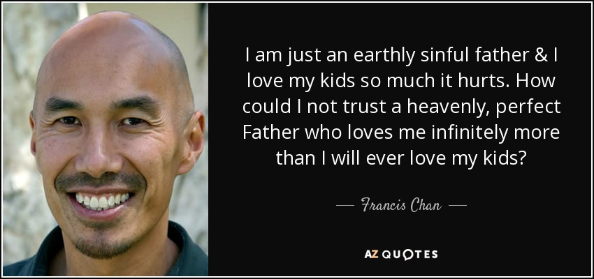 I am just an earthly sinful father & I love my kids so much it hurts. How could I not trust a heavenly, perfect Father who loves me infinitely more than I will ever love my kids? - Francis Chan