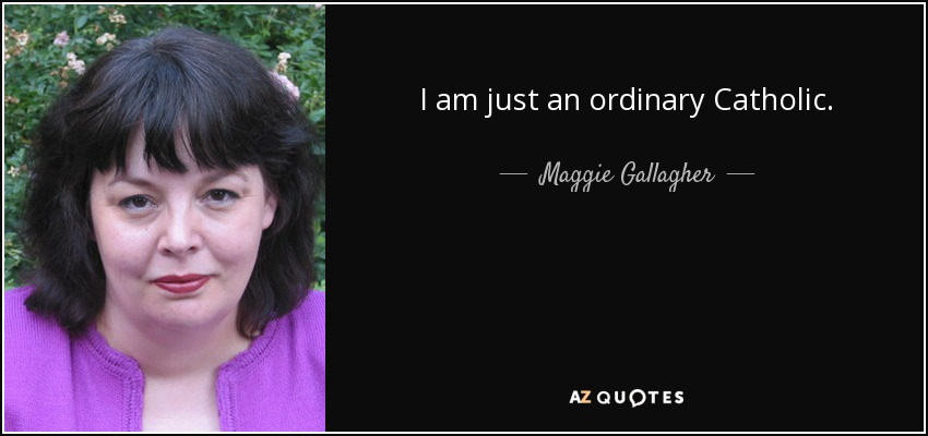 I am just an ordinary Catholic. - Maggie Gallagher
