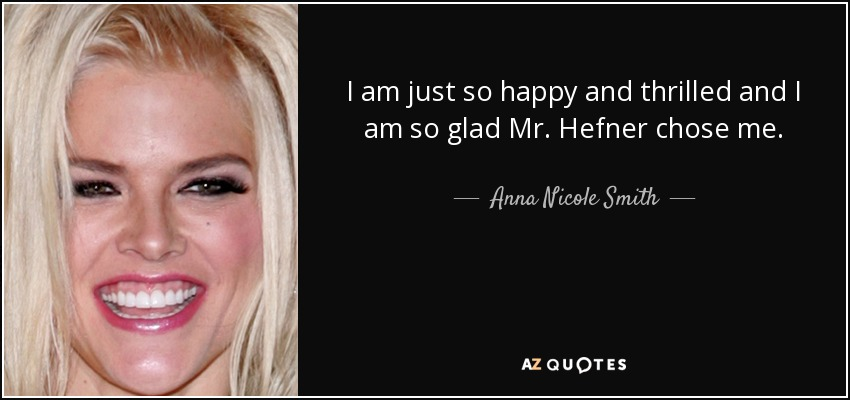 I am just so happy and thrilled and I am so glad Mr. Hefner chose me. - Anna Nicole Smith