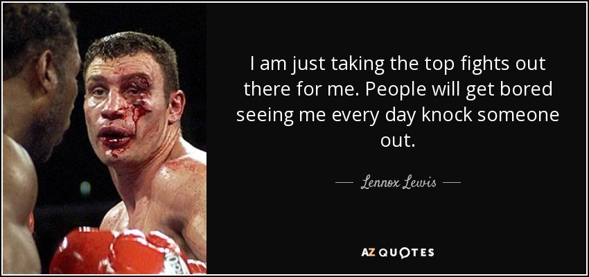 I am just taking the top fights out there for me. People will get bored seeing me every day knock someone out. - Lennox Lewis
