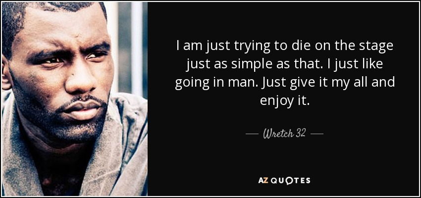 I am just trying to die on the stage just as simple as that. I just like going in man. Just give it my all and enjoy it. - Wretch 32