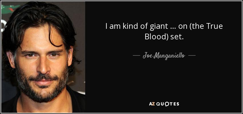 I am kind of giant … on (the True Blood) set. - Joe Manganiello