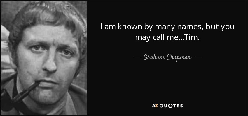 I am known by many names, but you may call me...Tim. - Graham Chapman