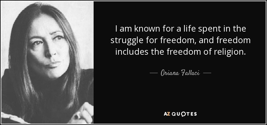 I am known for a life spent in the struggle for freedom, and freedom includes the freedom of religion. - Oriana Fallaci