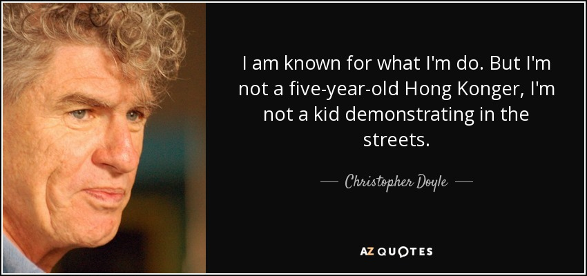 I am known for what I'm do. But I'm not a five-year-old Hong Konger, I'm not a kid demonstrating in the streets. - Christopher Doyle