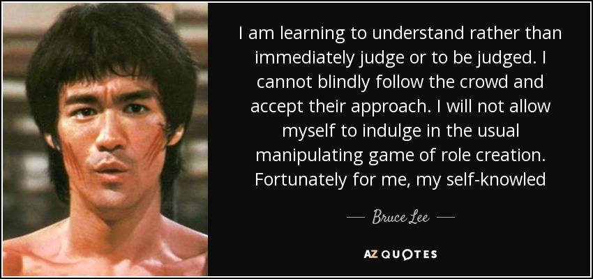 I am learning to understand rather than immediately judge or to be judged. I cannot blindly follow the crowd and accept their approach. I will not allow myself to indulge in the usual manipulating game of role creation. Fortunately for me, my self-knowled - Bruce Lee