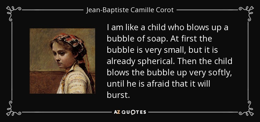 I am like a child who blows up a bubble of soap. At first the bubble is very small, but it is already spherical. Then the child blows the bubble up very softly, until he is afraid that it will burst. - Jean-Baptiste Camille Corot