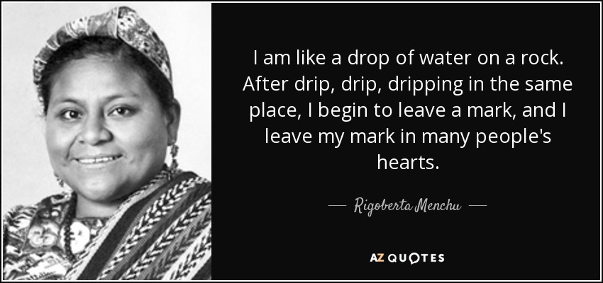 I am like a drop of water on a rock. After drip, drip, dripping in the same place, I begin to leave a mark, and I leave my mark in many people's hearts. - Rigoberta Menchu
