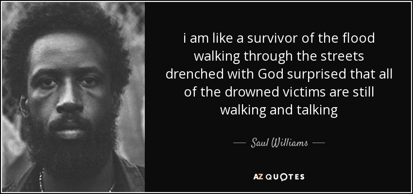 i am like a survivor of the flood walking through the streets drenched with God surprised that all of the drowned victims are still walking and talking - Saul Williams