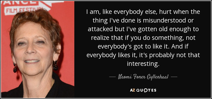 I am, like everybody else, hurt when the thing I've done is misunderstood or attacked but I've gotten old enough to realize that if you do something, not everybody's got to like it. And if everybody likes it, it's probably not that interesting. - Naomi Foner Gyllenhaal