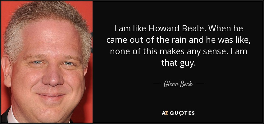 I am like Howard Beale. When he came out of the rain and he was like, none of this makes any sense. I am that guy. - Glenn Beck