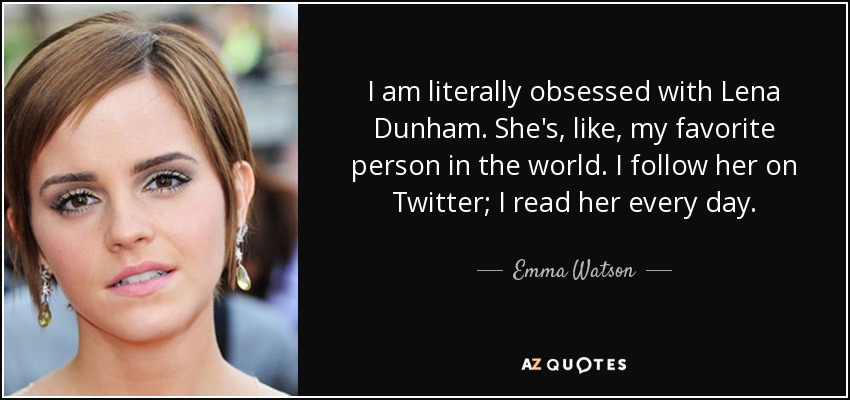 I am literally obsessed with Lena Dunham. She's, like, my favorite person in the world. I follow her on Twitter; I read her every day. - Emma Watson