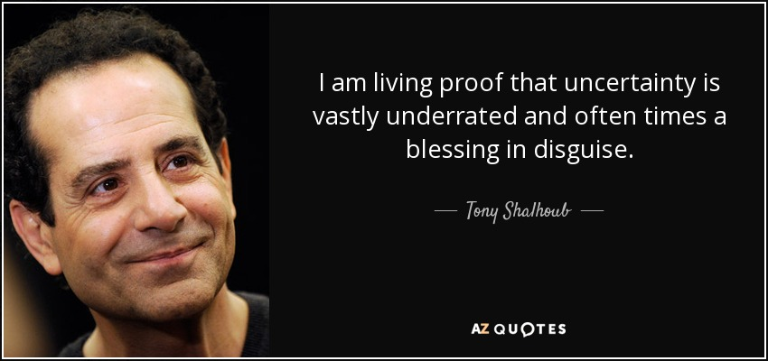 I am living proof that uncertainty is vastly underrated and often times a blessing in disguise. - Tony Shalhoub