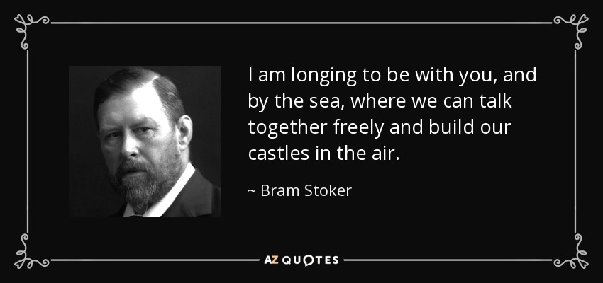 I am longing to be with you, and by the sea, where we can talk together freely and build our castles in the air. - Bram Stoker