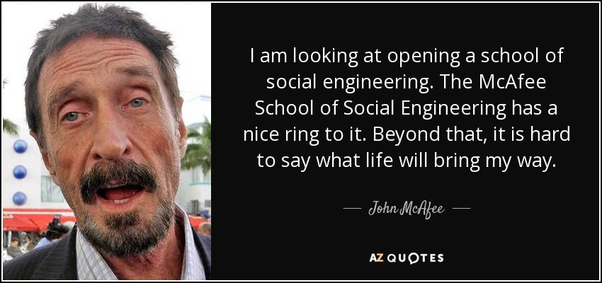 I am looking at opening a school of social engineering. The McAfee School of Social Engineering has a nice ring to it. Beyond that, it is hard to say what life will bring my way. - John McAfee