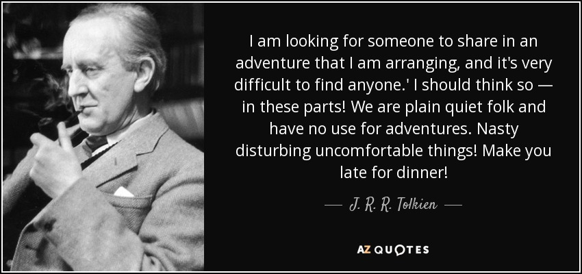 I am looking for someone to share in an adventure that I am arranging, and it's very difficult to find anyone.' I should think so — in these parts! We are plain quiet folk and have no use for adventures. Nasty disturbing uncomfortable things! Make you late for dinner! - J. R. R. Tolkien