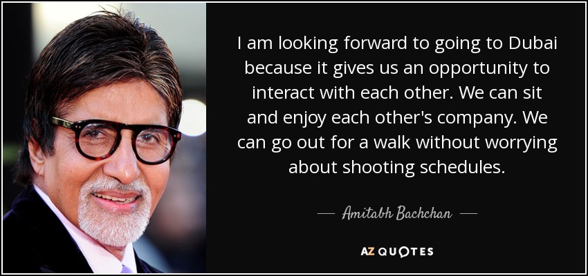 I am looking forward to going to Dubai because it gives us an opportunity to interact with each other. We can sit and enjoy each other's company. We can go out for a walk without worrying about shooting schedules. - Amitabh Bachchan