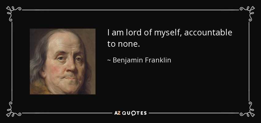 I am lord of myself, accountable to none. - Benjamin Franklin